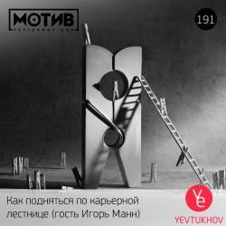 Майндшоу МОТИВ – 191 Как подняться по карьерной лестнице (гость Игорь Манн)