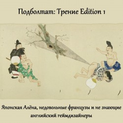 Подболтат: Трение Edition 1. Японская Алёна, недовольные французы и не знающие английский геймдизайнеры