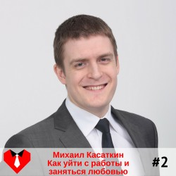 #2 Михаил Касаткин: Как уйти с работы и заняться любовью