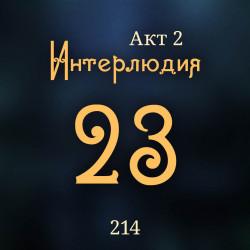 214. Акт 2. Интерлюдия 23