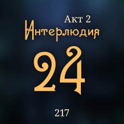 217. Акт 2. Интерлюдия 24