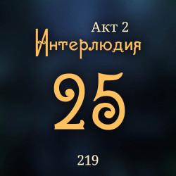 219. Акт 2. Интерлюдия 25