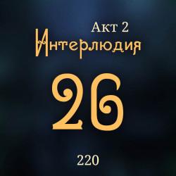 220. Акт 2. Интерлюдия 26