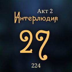 224. Акт 2. Интерлюдия 27