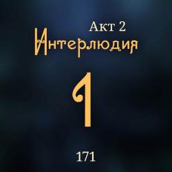 171. Акт 2. Интерлюдия 1