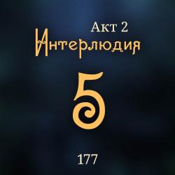 177. Акт 2. Интерлюдия 5