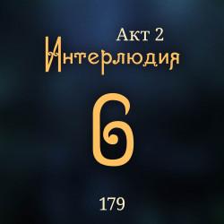 179. Акт 2. Интерлюдия 6
