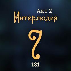 181. Акт 2. Интерлюдия 7