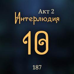 187. Акт 2. Интерлюдия 10
