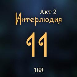 188. Акт 2. Интерлюдия 11