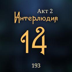 193. Акт 2. Интерлюдия 14