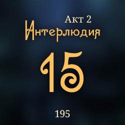 195. Акт 2. Интерлюдия 15