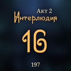 197. Акт 2. Интерлюдия 16