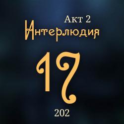 202. Акт 2. Интерлюдия 17