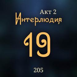 205. Акт 2. Интерлюдия 19