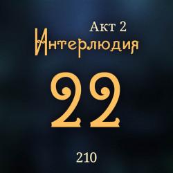 210. Акт 2. Интерлюдия 22