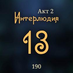 190. Акт 2. Интерлюдия 13
