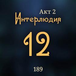 189. Акт 2. Интерлюдия 12