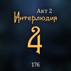 176. Акт 2. Интерлюдия 4