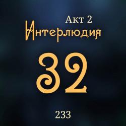 233. Акт 2. Интерлюдия 32