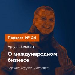 Выпуск №24 с Артуром Шомаховым о международном бизнесе