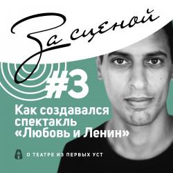 [За сценой #3] Как создавался спектакль «Любовь и Ленин». Рассказывает режиссёр Роман Габриа