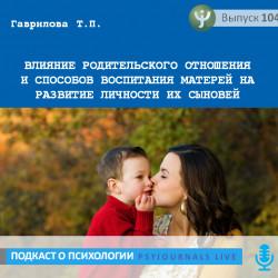 Гаврилова Т.П. Влияние родительского отношения и способов воспитания матерей на развитие личности их сыновей
