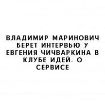 Владимир Маринович берет интервью у Евгения Чичваркина в Клубе Идей. О сервисе