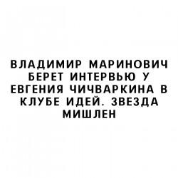 Владимир Маринович берет интервью у Евгения Чичваркина в Клубе Идей. Звезда Мишлен