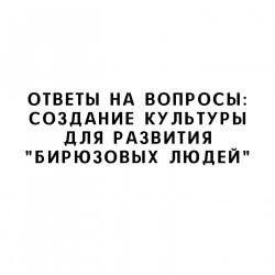 """Ответы на вопросы: Создание культуры для развития """"бирюзовых людей"""""""