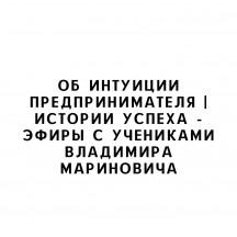 Об интуиции предпринимателя | Истории успеха - эфиры с учениками Владимира Мариновича