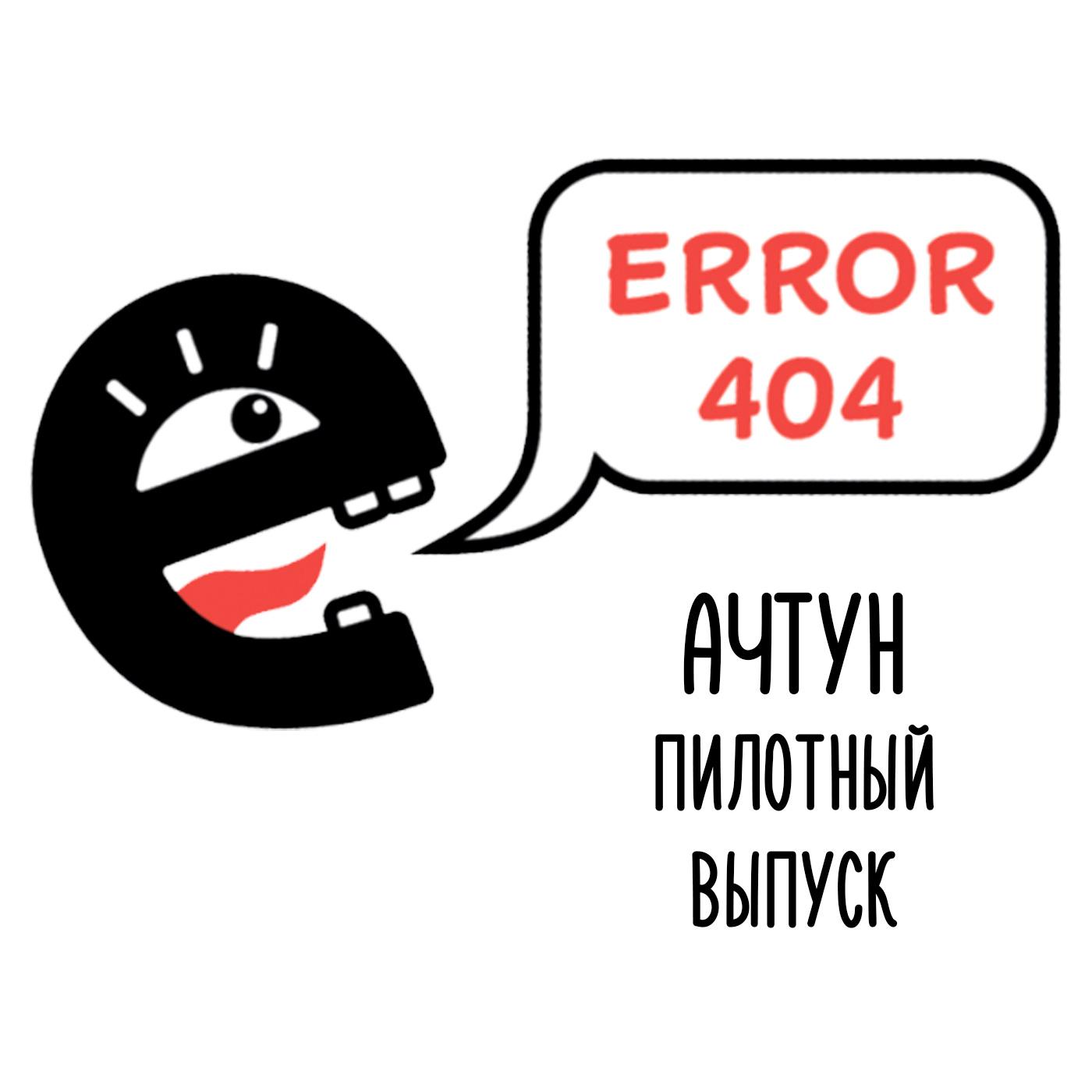 Error 404. Ачтун. Пилот