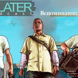 Later Podcast #42 Вспоминающий GTA