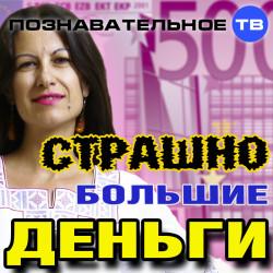 Страшно большие деньги (Познавательное ТВ, Елена Рычкова)