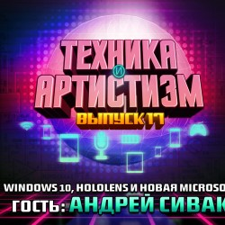 Техника и артистизм, выпуск 17 – Windows 10, HoloLens и новая Microsoft