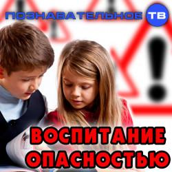 Воспитание опасностью (Познавательное ТВ, Михаил Величко)