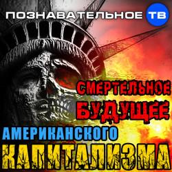 Смертельное будущее американского капитализма (Познавательное ТВ, Ростислав Ищенко)